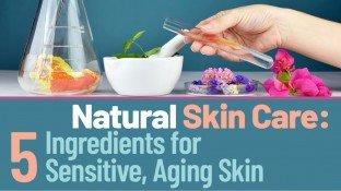 Natural Skin Care: 5 Ingredients for Sensitive, Aging Skin
