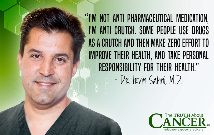 """I'm not anti-pharmaceutical medication, I'm anti crutch. Some people use drugs as a crutch and then make zero effort to improve their health, and take personal responsibility for their health."" - Dr. Irvin Sahni, M.D."