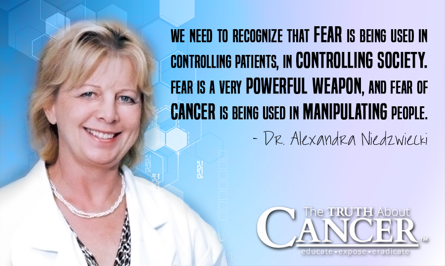 We need to recognize that fear is being used in controlling patients, in controlling society. Fear is a very powerful weapon, and fear of cancer is being used in manipulating people. - Dr. Alexandra Niedzwiecki