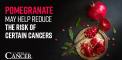 Pomegranate may help reduce the risk of certain cancers...